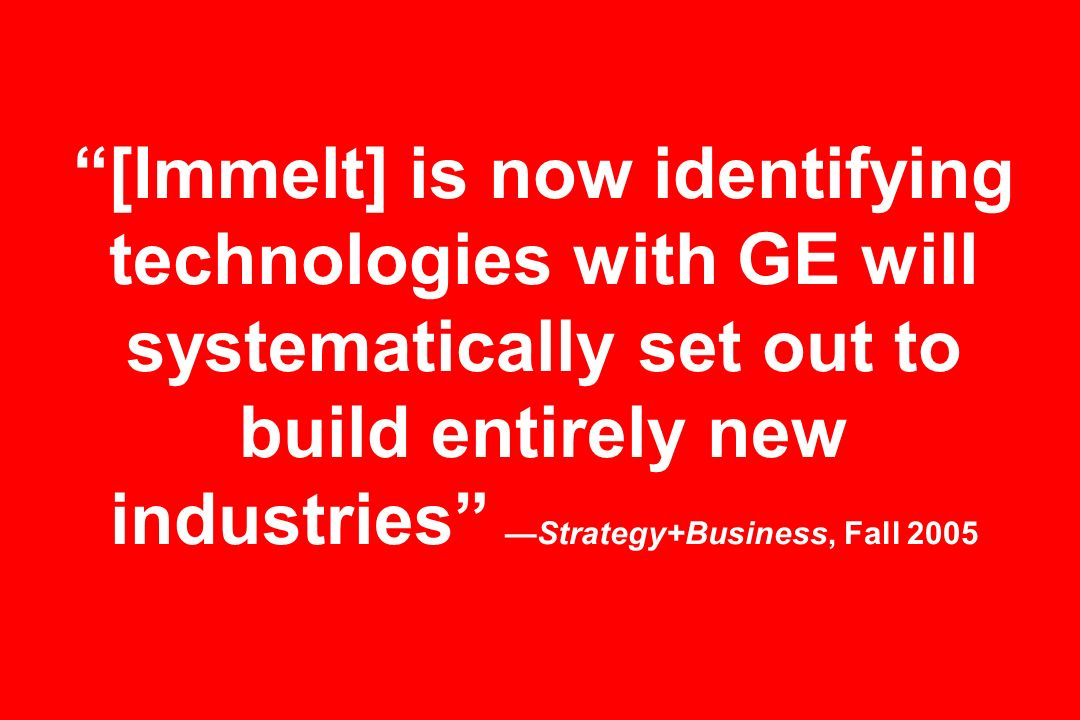 [Immelt] is now identifying technologies with GE will systematically set out to build entirely new industries —Strategy+Business, Fall 2005